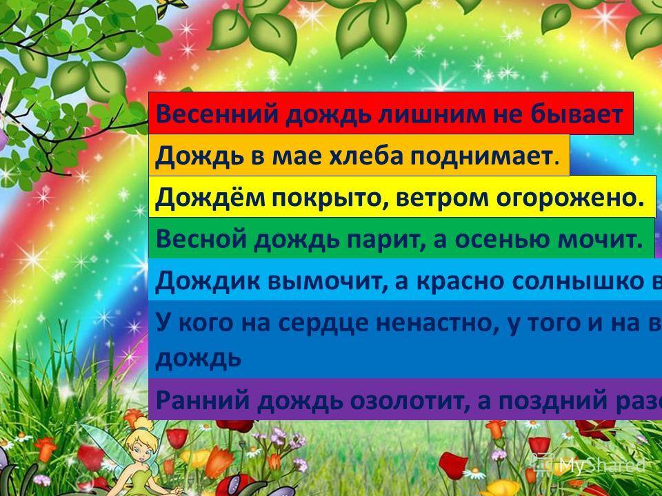 Дождём покрыто, ветром огорожено. Весенний дождь лишним не бывает Дождь в мае хлеба поднимает. Весной дождь парит, а осенью мочит. Дождик вымочит, а красно солнышко высушит. У кого на сердце ненастно, у того и на всякий день дождь Ранний дождь озолот
