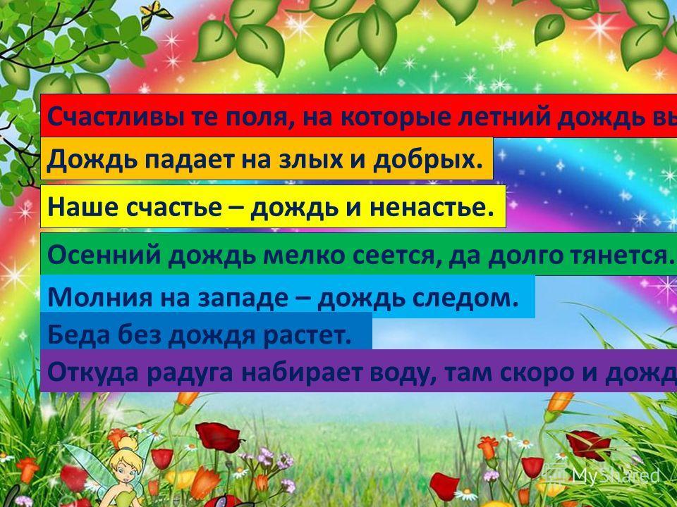 Наше счастье – дождь и ненастье. Счастливы те поля, на которые летний дождь выпадает в пору. Дождь падает на злых и добрых. Осенний дождь мелко сеется, да долго тянется. Молния на западе – дождь следом. Беда без дождя растет. Откуда радуга набирает в