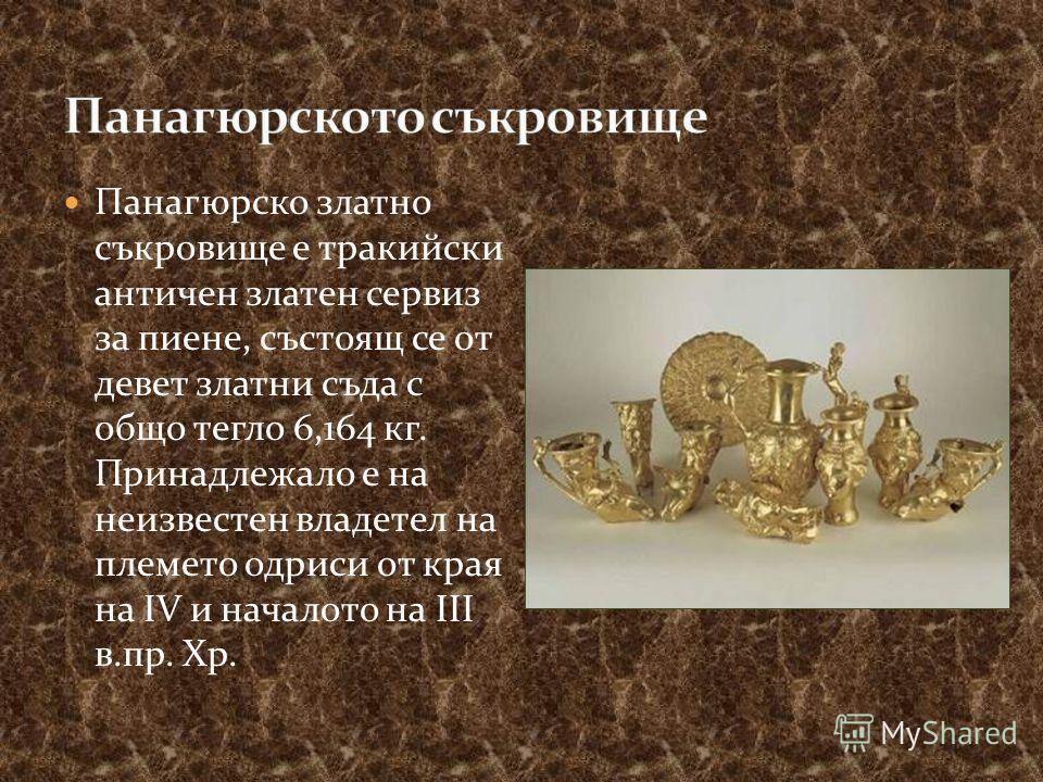 Панагюрско златно съкровище е тракийски античен златен сервиз за пиене, състоящ се от девет златни съда с общо тегло 6,164 кг. Принадлежало е на неизвестен владетел на племето одриси от края на IV и началото на III в.пр. Хр.