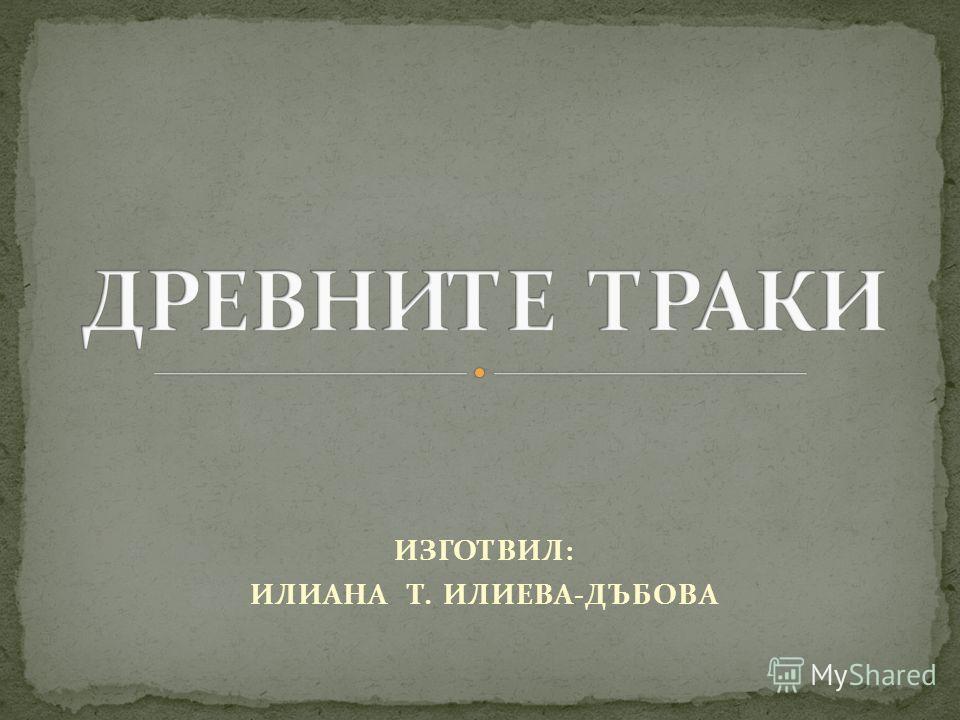 ИЗГОТВИЛ: ИЛИАНА Т. ИЛИЕВА-ДЪБОВА