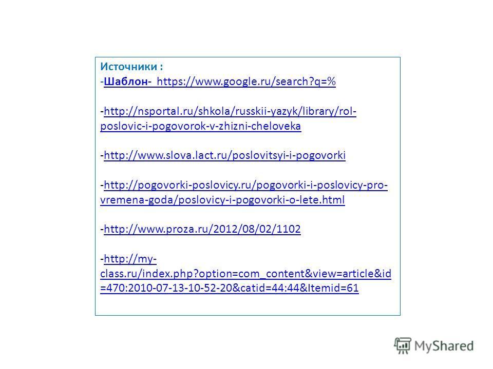 Источники : -Шаблон- https://www.google.ru/search?q=%Шаблон- https://www.google.ru/search?q=% -http://nsportal.ru/shkola/russkii-yazyk/library/rol- poslovic-i-pogovorok-v-zhizni-chelovekahttp://nsportal.ru/shkola/russkii-yazyk/library/rol- poslovic-i