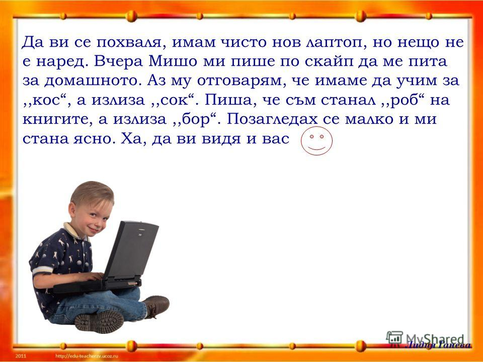 Да ви се похваля, имам чисто нов лаптоп, но нещо не е наред. Вчера Мишо ми пише по скайп да ме пита за домашното. Аз му отговарям, че имаме да учим за,,кос, а излиза,,сок. Пиша, че съм станал,,роб на книгите, а излиза,,бор. Позагледах се малко и ми с