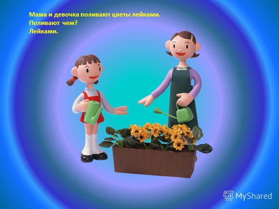 Мама и девочка поливают цветы лейками. Поливают чем? Лейками.