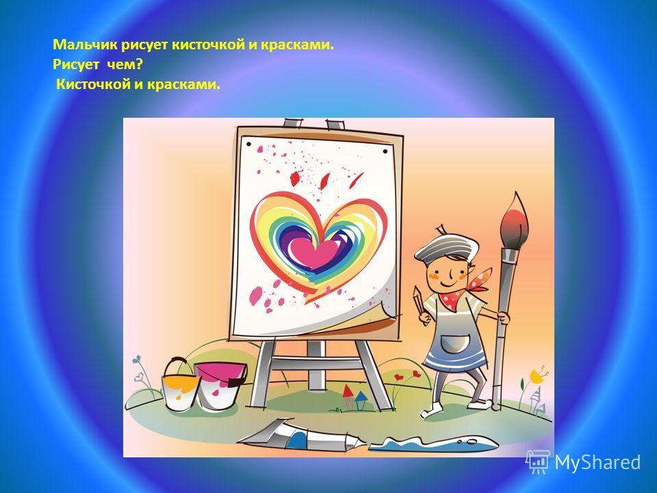 Мальчик рисует кисточкой и красками. Рисует чем? Кисточкой и красками.