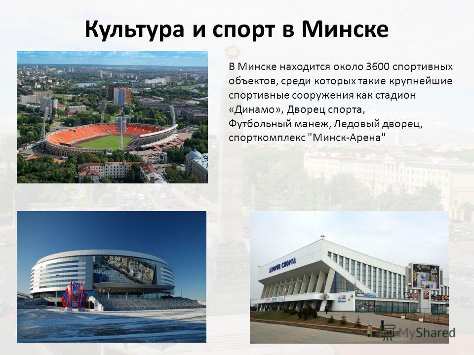 Культура и спорт в Минске В столице создана обширная сеть учреждений культуры, включающая 18 музеев и 12 театров, в т.ч. Национальный академический Большой театр оперы и балета Беларуси