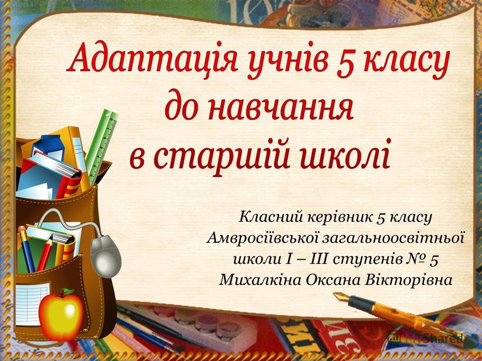 Класний керівник 5 класу Амвросіївської загальноосвітньої школи І – ІІІ ступенів 5 Михалкіна Оксана Вікторівна