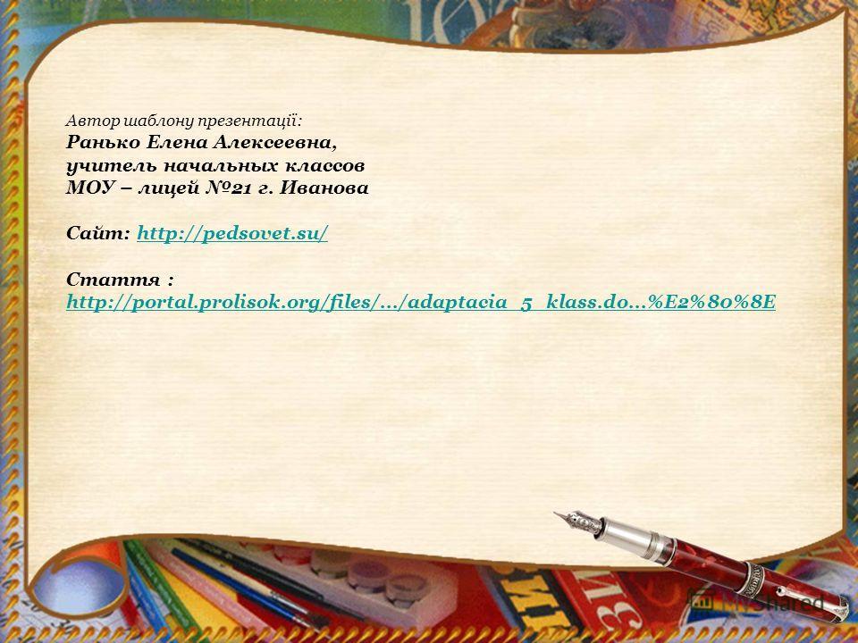 Автор шаблону презентації: Ранько Елена Алексеевна, учитель начальных классов МОУ – лицей 21 г. Иванова Сайт: http://pedsovet.su/http://pedsovet.su/ Стаття : http://portal.prolisok.org/files/.../adaptacia_5_klass.do...%E2%80%8E http://portal.prolisok