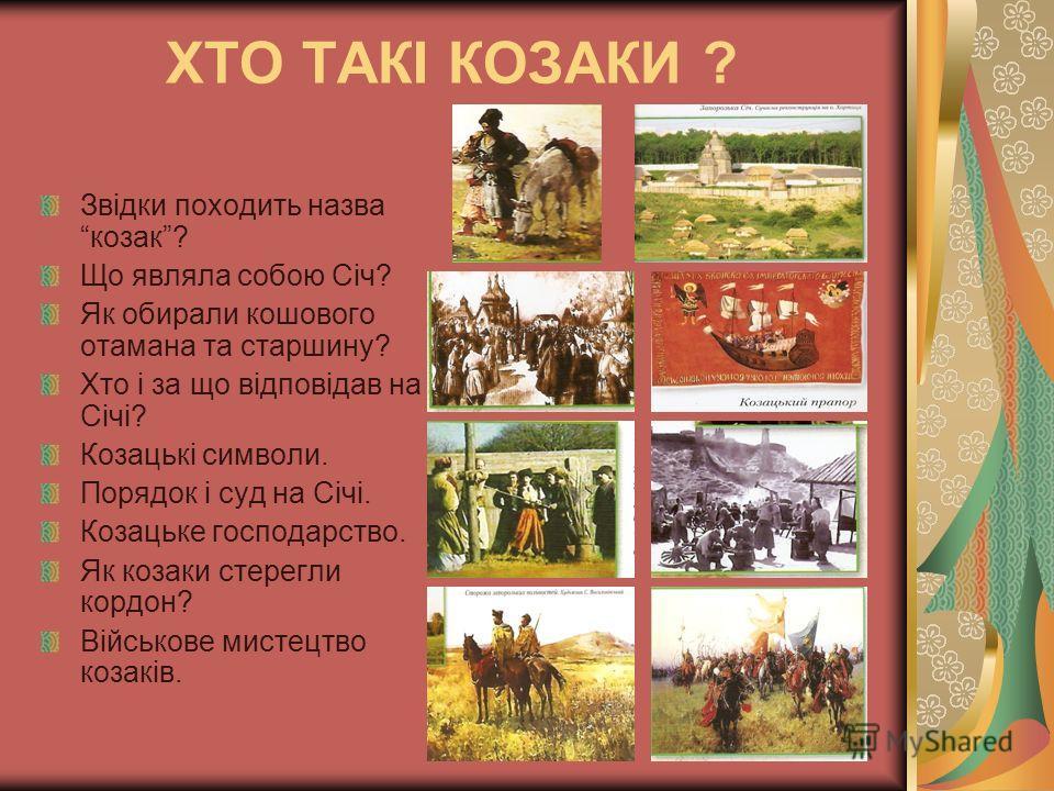 ХТО ТАКІ КОЗАКИ ? Звідки походить назва козак? Що являла собою Січ? Як обирали кошового отамана та старшину? Хто і за що відповідав на Січі? Козацькі символи. Порядок і суд на Січі. Козацьке господарство. Як козаки стерегли кордон? Військове мистецтв