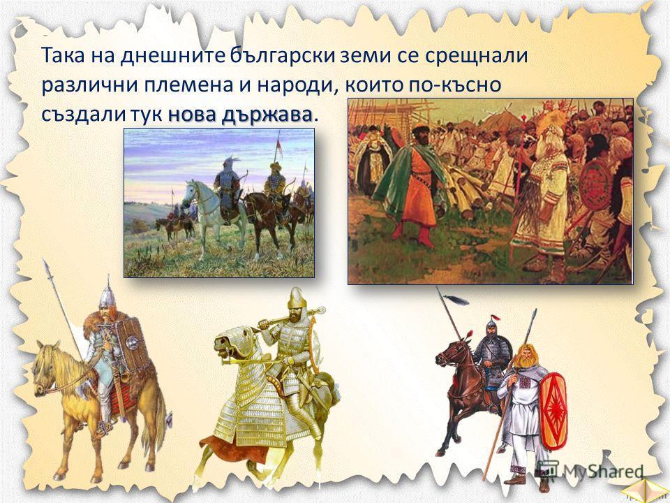 Така на днешните български земи се срещнали различни племена и народи, които по-късно нова държава създали тук нова държава.