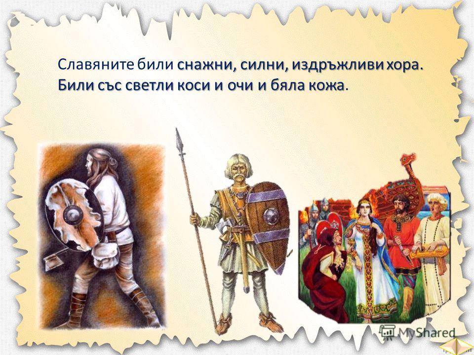 снажни, силни, издръжливи хора. Били със светли коси и очи и бяла кожа Славяните били снажни, силни, издръжливи хора. Били със светли коси и очи и бяла кожа.