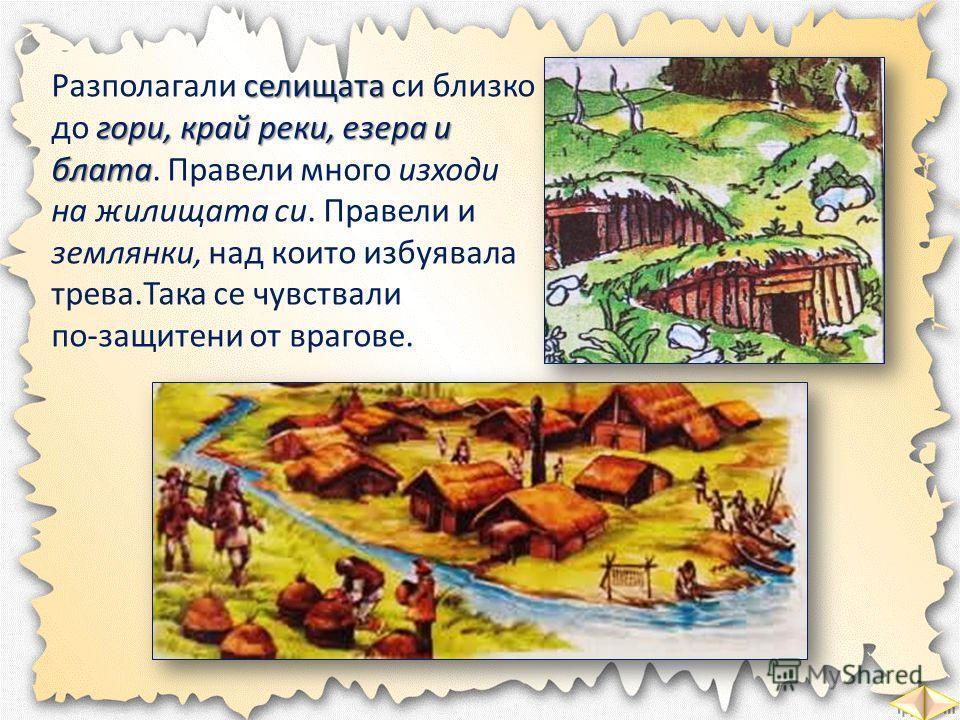селищата гори, край реки, езера и блата Разполагали селищата си близко до гори, край реки, езера и блата. Правели много изходи на жилищата си. Правели и землянки, над които избуявала трева.Така се чувствали по-защитени от врагове.