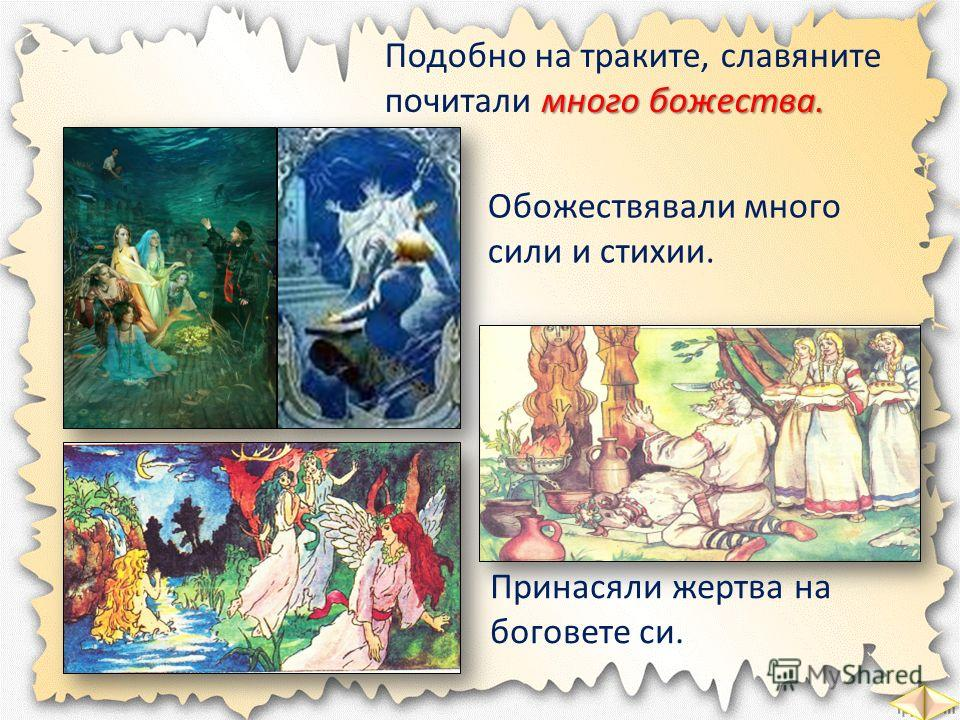 Подобно на траките, славяните много божества. почитали много божества. Обожествявали много сили и стихии. Принасяли жертва на боговете си.