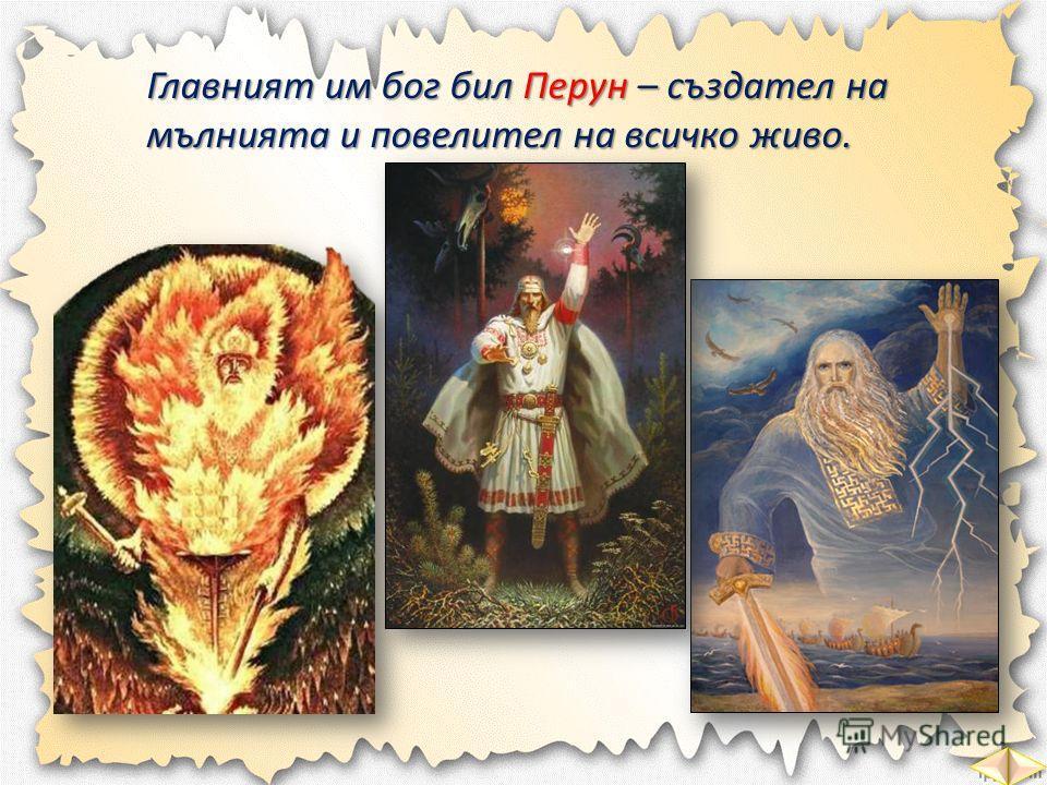 Главният им бог бил Перун – създател на мълнията и повелител на всичко живо.