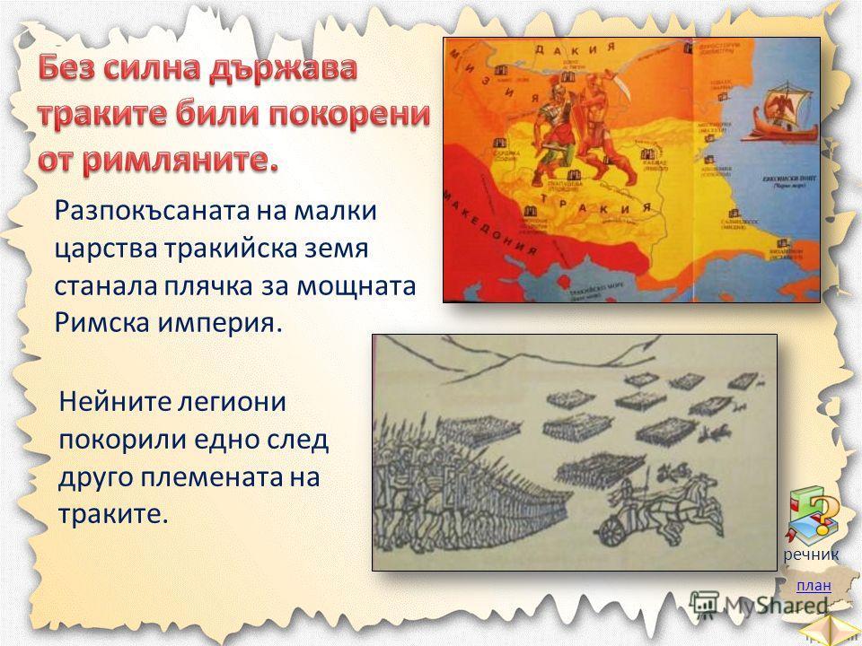 план речник Разпокъсаната на малки царства тракийска земя станала плячка за мощната Римска империя. Нейните легиони покорили едно след друго племената на траките.