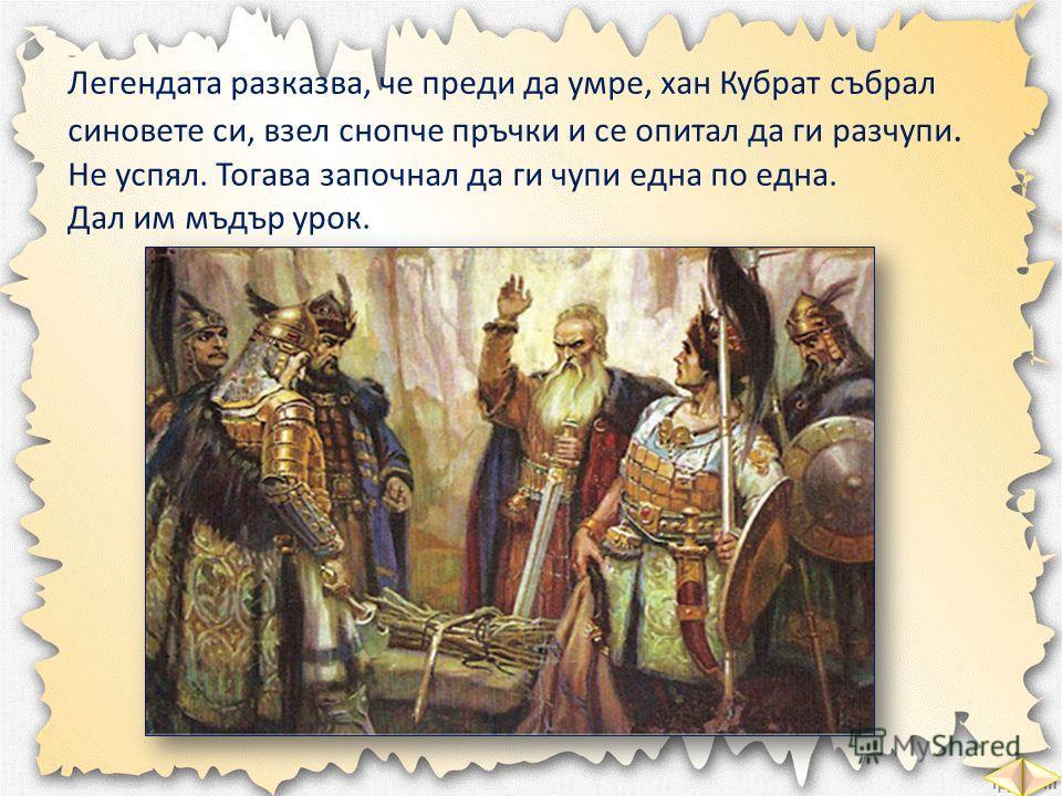 Легендата разказва, че преди да умре, хан Кубрат събрал синовете си, взел снопче пръчки и се опитал да ги разчупи. Не успял. Тогава започнал да ги чупи една по една. Дал им мъдър урок.