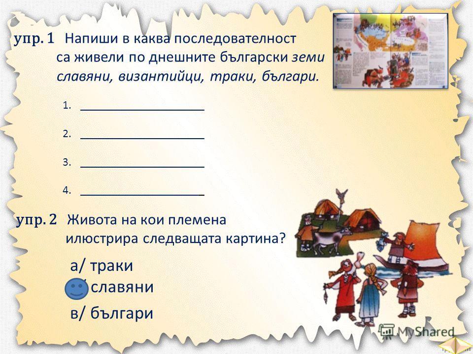 упр. 1 Напиши в каква последователност са живели по днешните български земи славяни, византийци, траки, българи. 1._____________________ 2._____________________ 3._____________________ 4._____________________ траки византийци славяни българи упр. 2 Ж