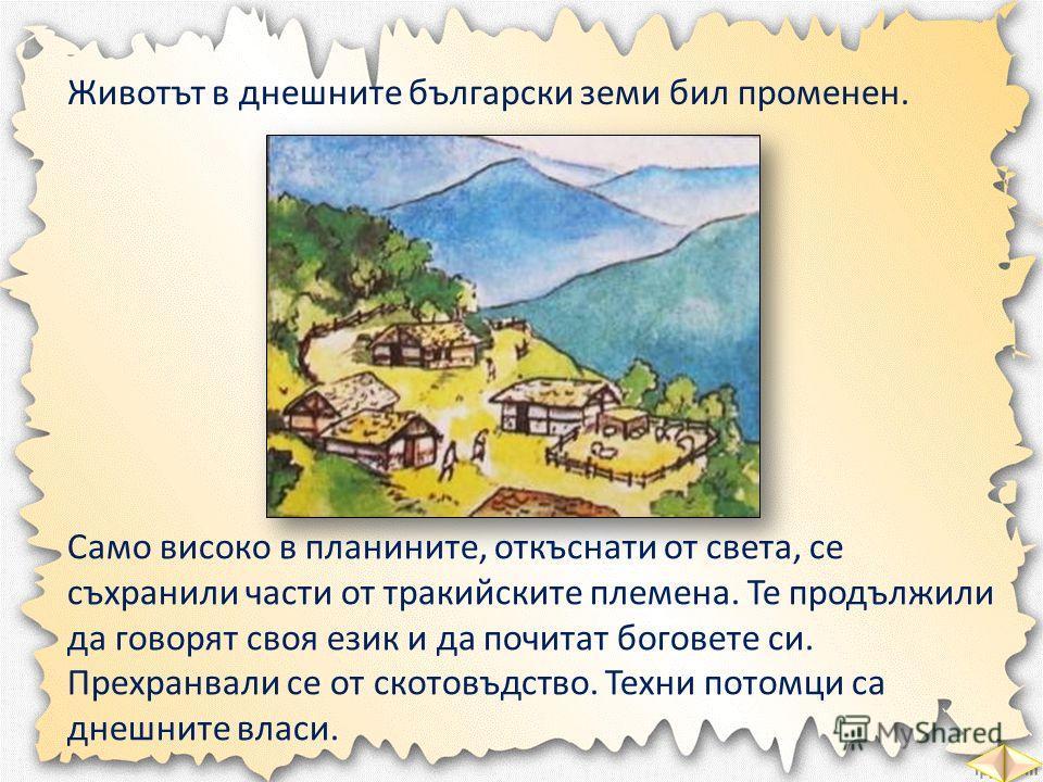 Животът в днешните български земи бил променен. Само високо в планините, откъснати от света, се съхранили части от тракийските племена. Те продължили да говорят своя език и да почитат боговете си. Прехранвали се от скотовъдство. Техни потомци са днеш