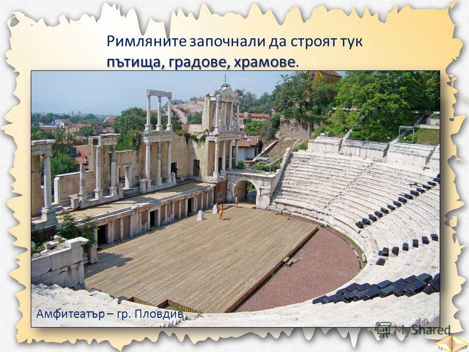 Римляните започнали да строят тук пътища, градове, храмове пътища, градове, храмове. Амфитеатър – гр. Пловдив