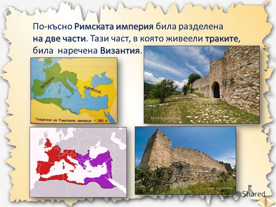 Римската империя По-късно Римската империя била разделена на две частитраките Византия на две части. Тази част, в която живеели траките, била наречена Византия.