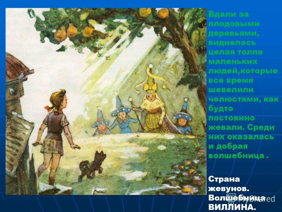 Вдали за плодовыми деревьями, виднелась целая толпа маленьких людей,которые все время шевелили челюстями, как будто постоянно жевали. Среди них оказалась и добрая волшебница. Страна жевунов. Волшебница ВИЛЛИНА.