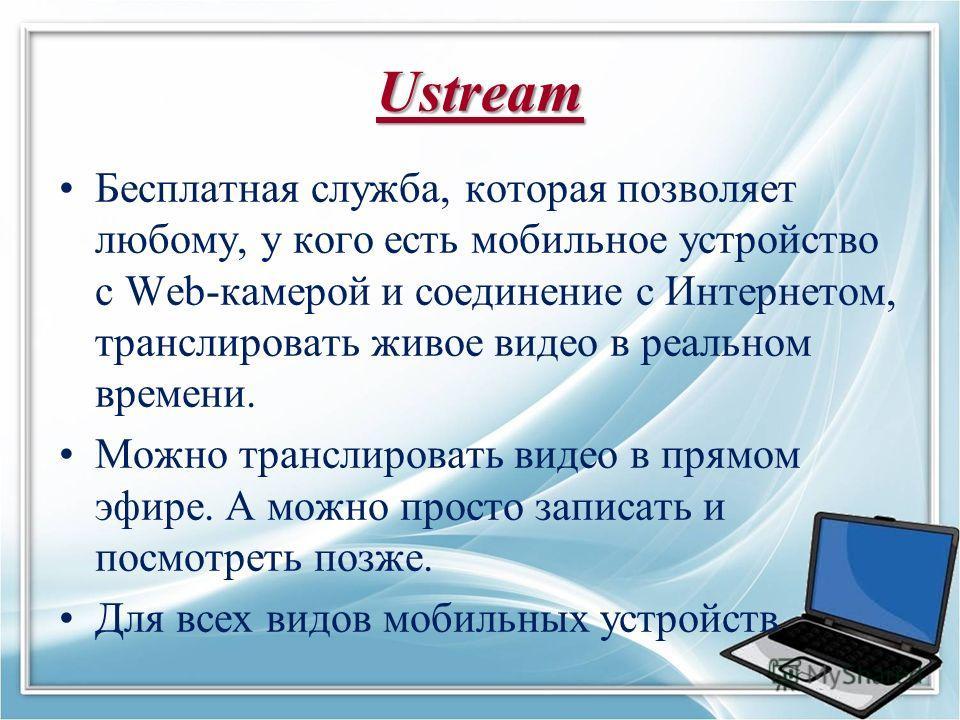 Ustream Бесплатная служба, которая позволяет любому, у кого есть мобильное устройство с Web-камерой и соединение с Интернетом, транслировать живое видео в реальном времени. Можно транслировать видео в прямом эфире. А можно просто записать и посмотрет