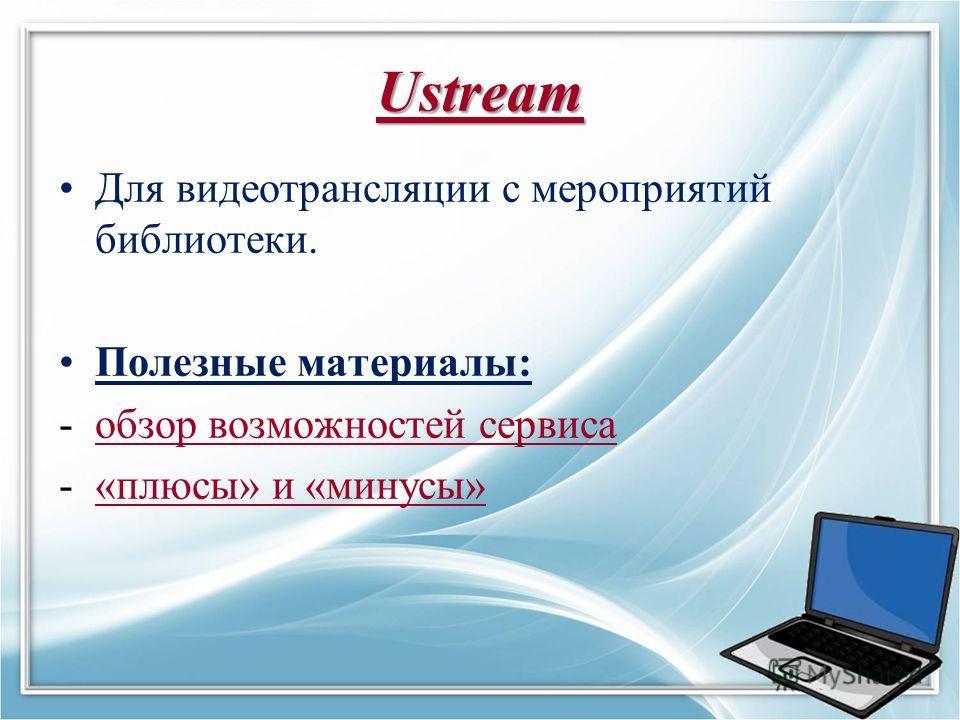 Ustream Для видеотрансляции с мероприятий библиотеки. Полезные материалы: -обзор возможностей сервисаобзор возможностей сервиса -«плюсы» и «минусы»«плюсы» и «минусы»