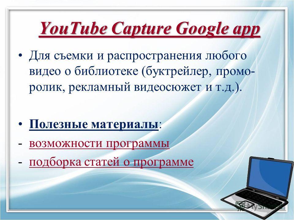 YouTube Capture Google app YouTube Capture Google app YouTube Capture Google app Для съемки и распространения любого видео о библиотеке (буктрейлер, промо- ролик, рекламный видеосюжет и т.д.). Полезные материалы: -возможности программывозможности про