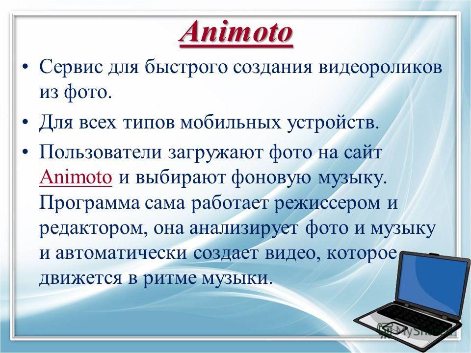 Animoto Сервис для быстрого создания видеороликов из фото. Для всех типов мобильных устройств. Пользователи загружают фото на сайт Animoto и выбирают фоновую музыку. Программа сама работает режиссером и редактором, она анализирует фото и музыку и авт
