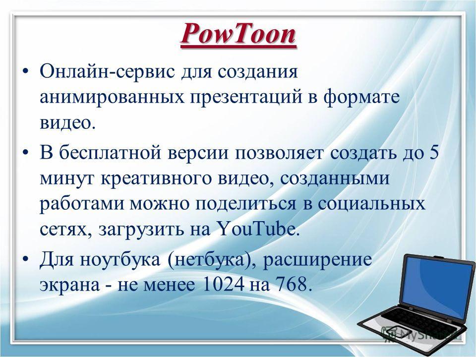 PowToon Онлайн-сервис для создания анимированных презентаций в формате видео. В бесплатной версии позволяет создать до 5 минут креативного видео, созданными работами можно поделиться в социальных сетях, загрузить на YouTube. Для ноутбука (нетбука), р