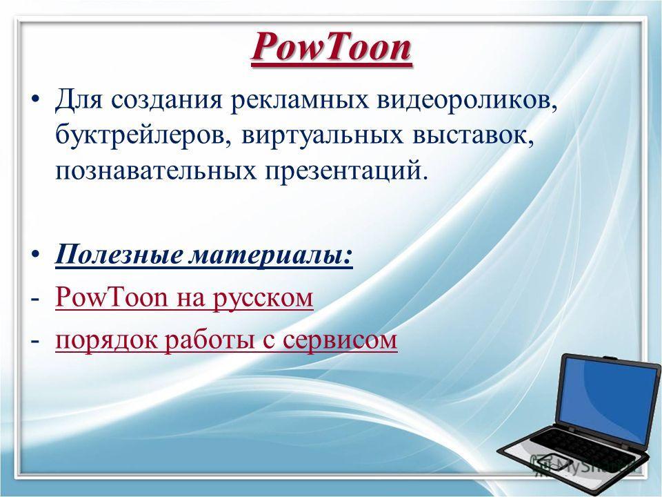 PowToon Для создания рекламных видеороликов, буктрейлеров, виртуальных выставок, познавательных презентаций. Полезные материалы: -PowToon на русскомPowToon на русском -порядок работы с сервисомпорядок работы с сервисом