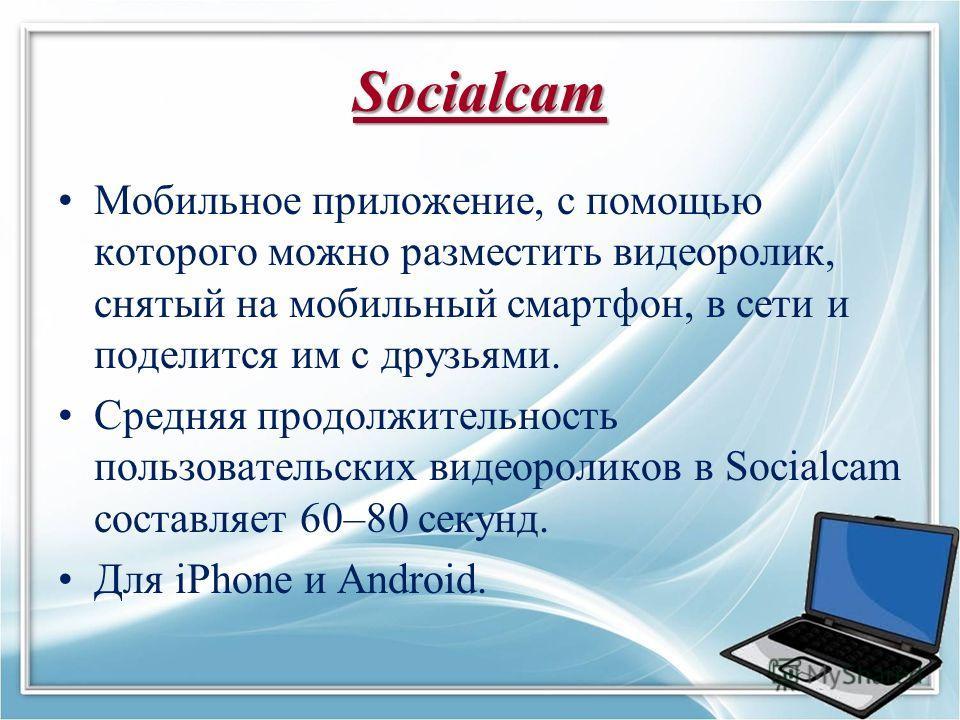 Socialcam Мобильное приложение, с помощью которого можно разместить видеоролик, снятый на мобильный смартфон, в сети и поделится им с друзьями. Средняя продолжительность пользовательских видеороликов в Socialcam составляет 60–80 секунд. Для iPhone и
