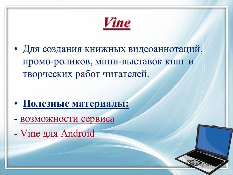 Vine Для создания книжных видеоаннотаций, промо-роликов, мини-выставок книг и творческих работ читателей. Полезные материалы: - возможности сервисавозможности сервиса - Vine для AndroidVine для Android