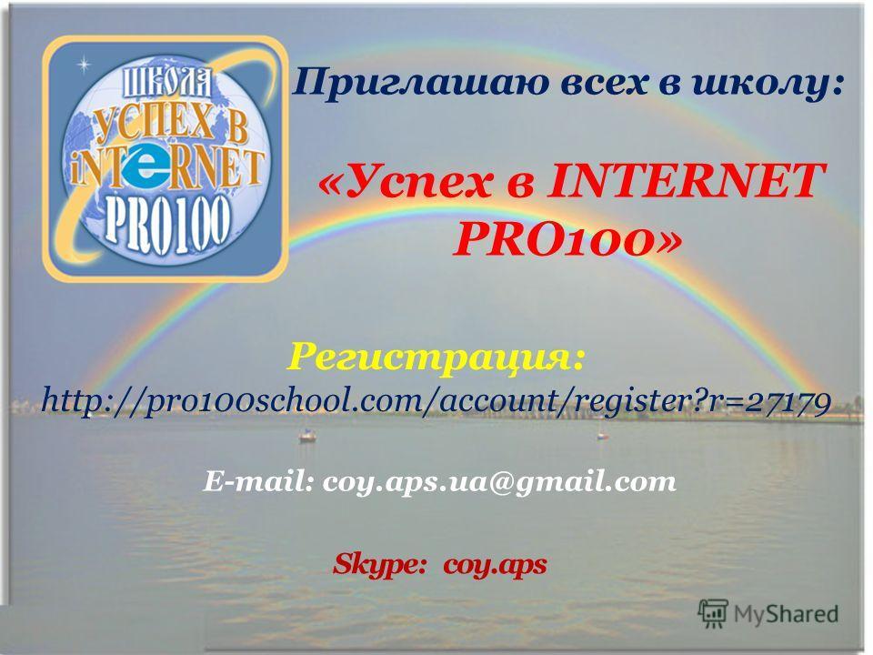 Приглашаю всех в школу: «Успех в INTERNET PRO100» Регистрация: http://pro100school.com/account/register?r=27179 E-mail: coy.aps.ua@gmail.com Skype: coy.aps