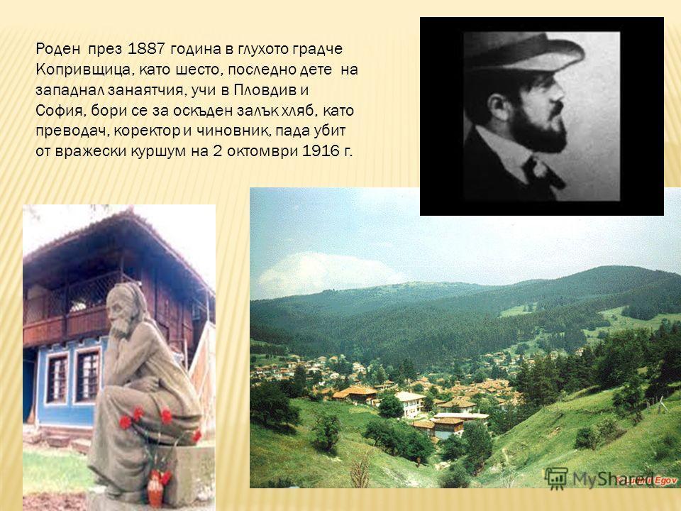 Роден през 1887 година в глухото градче Копривщица, като шесто, последно дете на западнал занаятчия, учи в Пловдив и София, бори се за оскъден залък хляб, като преводач, коректор и чиновник, пада убит от вражески куршум на 2 октомври 1916 г.