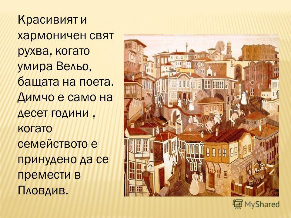 Красивият и хармоничен свят рухва, когато умира Вельо, бащата на поета. Димчо е само на десет години, когато семейството е принудено да се премести в Пловдив.