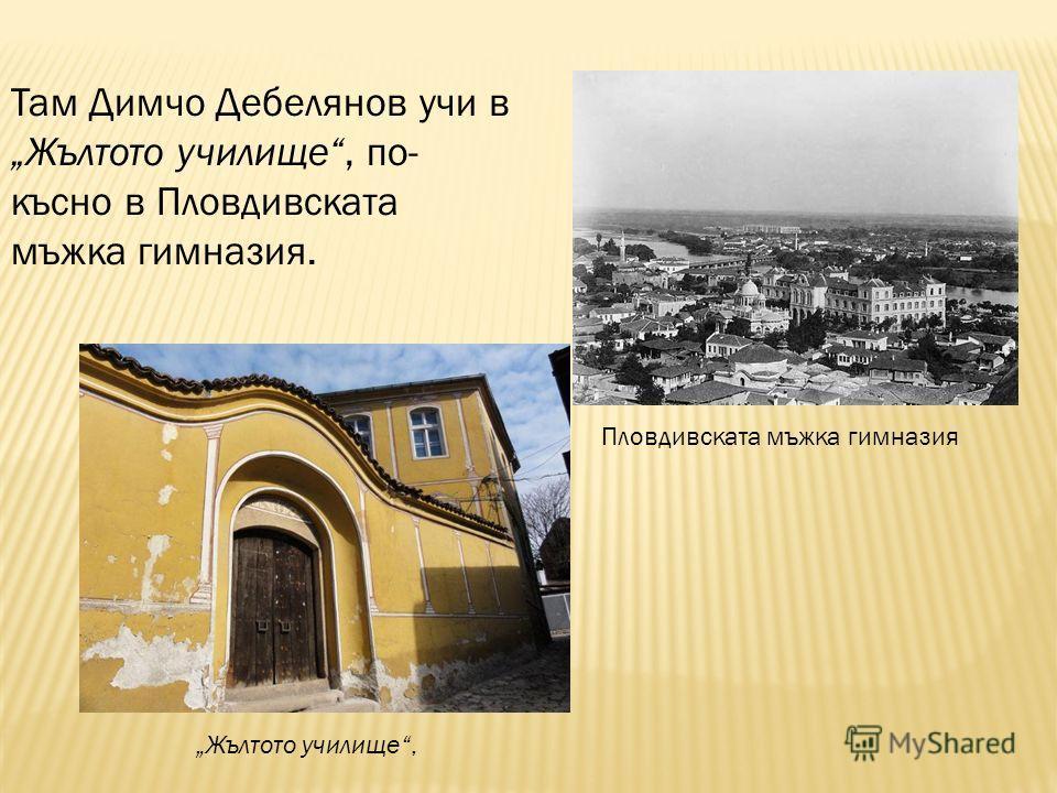 Там Димчо Дебелянов учи в Жълтото училище, по- късно в Пловдивската мъжка гимназия. Жълтото училище, Пловдивската мъжка гимназия