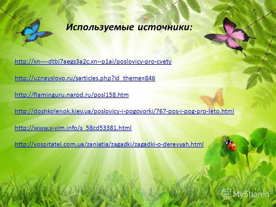Используемые источники: http://xn----dtbj7aegs3a2c.xn--p1ai/poslovicy-pro-cvety http://uznayslovo.ru/sarticles.php?id_theme=846 http://flaminguru.narod.ru/posl158.htm http://doshkolenok.kiev.ua/poslovicy-i-pogovorki/767-pos-i-pog-pro-leto.html http:/