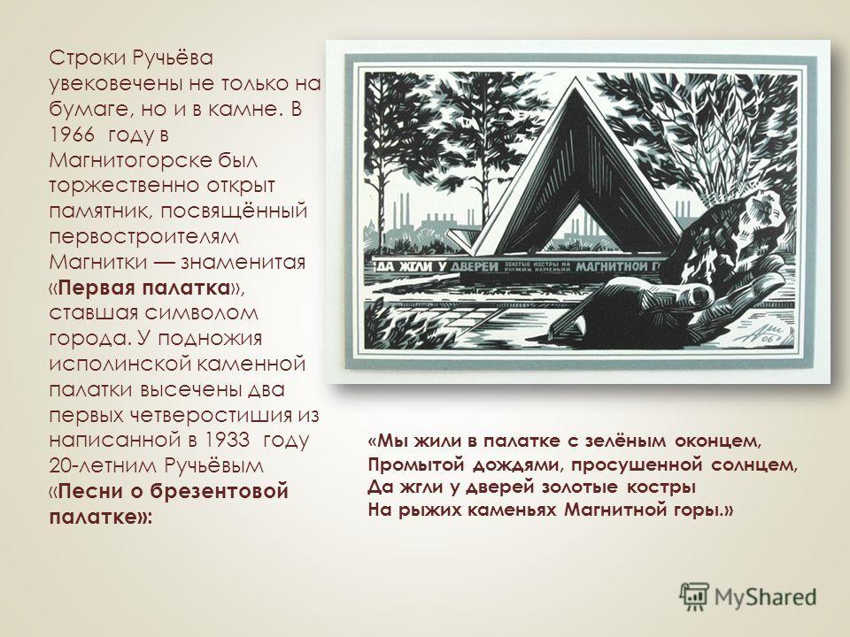 Строки Ручьёва увековечены не только на бумаге, но и в камне. В 1966 году в Магнитогорске был торжественно открыт памятник, посвящённый первостроителям Магнитки знаменитая « Первая палатка », ставшая символом города. У подножия исполинской каменной п