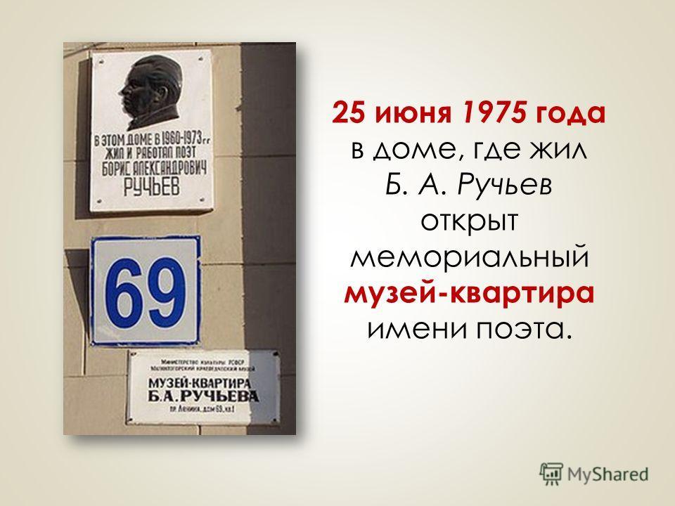 25 июня 1975 года в доме, где жил Б. А. Ручьев открыт мемориальный музей-квартира имени поэта.