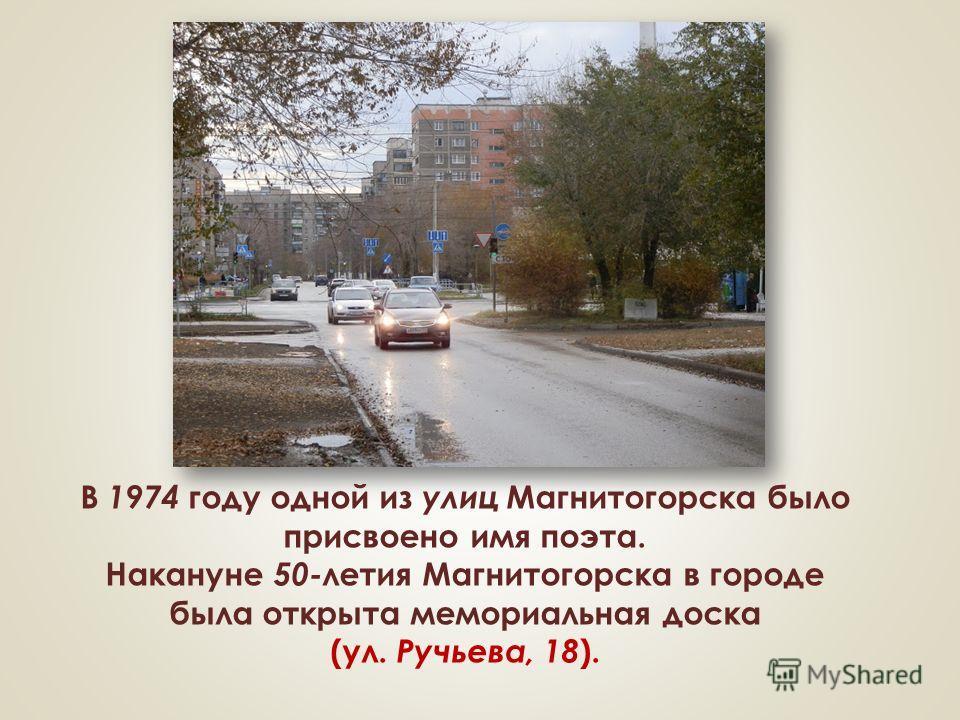 В 1974 году одной из улиц Магнитогорска было присвоено имя поэта. Накануне 50- летия Магнитогорска в городе была открыта мемориальная доска (ул. Ручьева, 18 ).