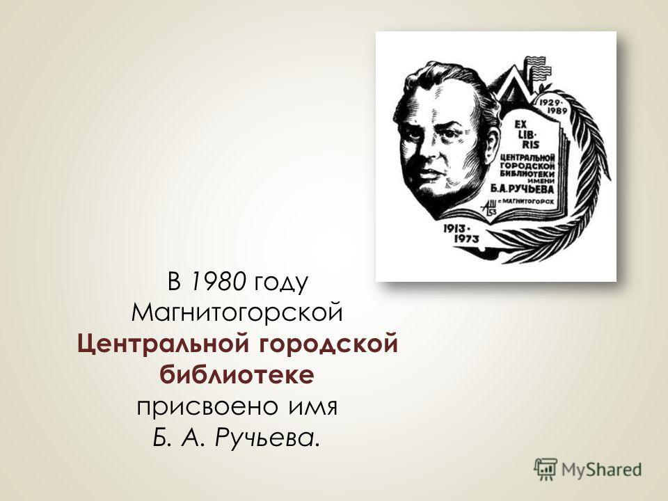 В 1980 году Магнитогорской Центральной городской библиотеке присвоено имя Б. А. Ручьева.