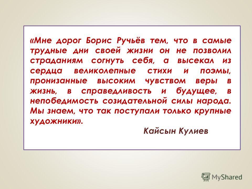 «Мне дорог Борис Ручьёв тем, что в самые трудные дни своей жизни он не позволил страданиям согнуть себя, а высекал из сердца великолепные стихи и поэмы, пронизанные высоким чувством веры в жизнь, в справедливость и будущее, в непобедимость созидатель