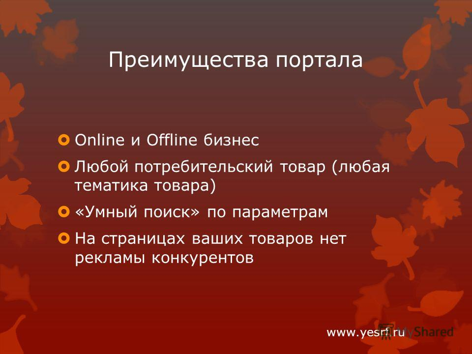 Преимущества портала Online и Offline бизнес Любой потребительский товар (любая тематика товара) «Умный поиск» по параметрам На страницах ваших товаров нет рекламы конкурентов www.yesrf.ru