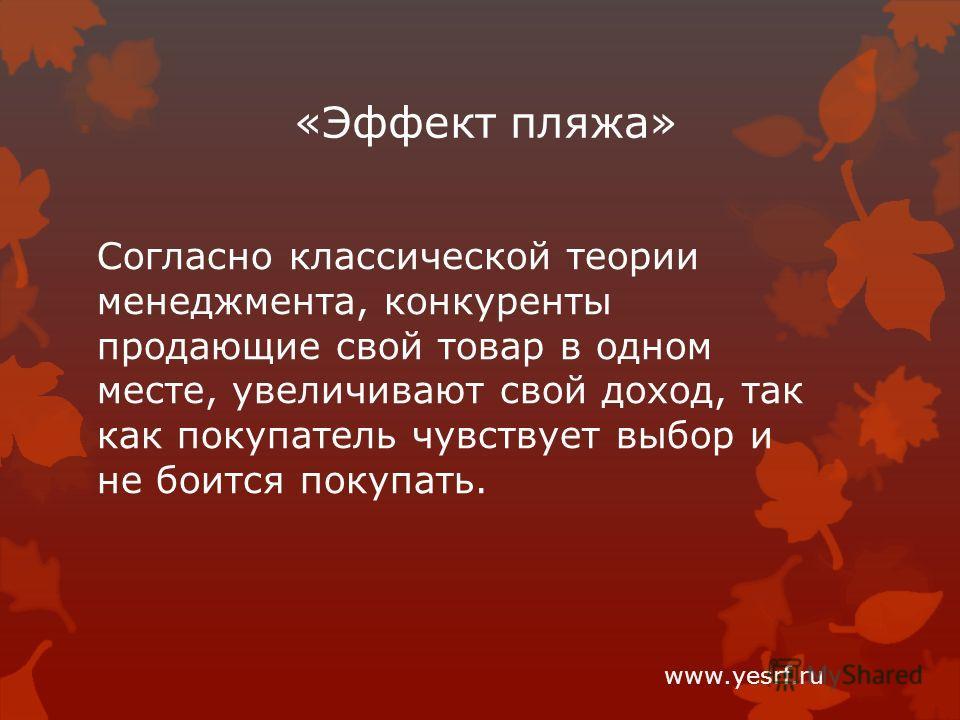 «Эффект пляжа» www.yesrf.ru Согласно классической теории менеджмента, конкуренты продающие свой товар в одном месте, увеличивают свой доход, так как покупатель чувствует выбор и не боится покупать.