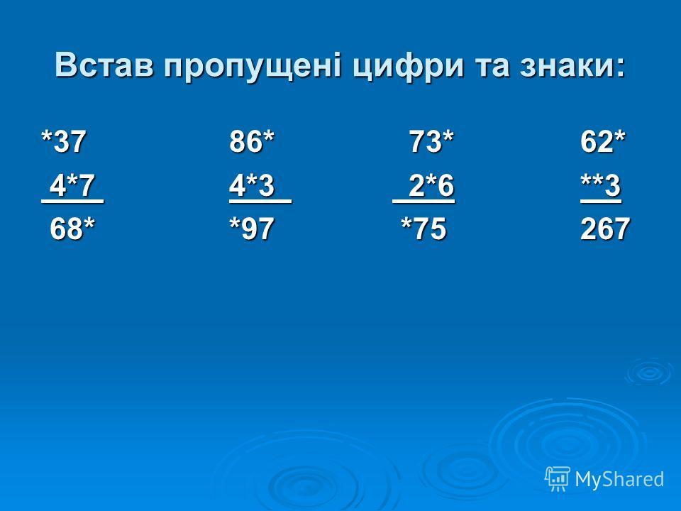 Встав пропущені цифри та знаки: *37 86* 73* 62* 4*7 4*3 2*6 **3 4*7 4*3 2*6 **3 68* *97 *75 267 68* *97 *75 267