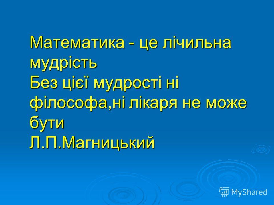 Математика - це лічильна мудрість Без цієї мудрості ні філософа,ні лікаря не може бути Л.П.Магницький