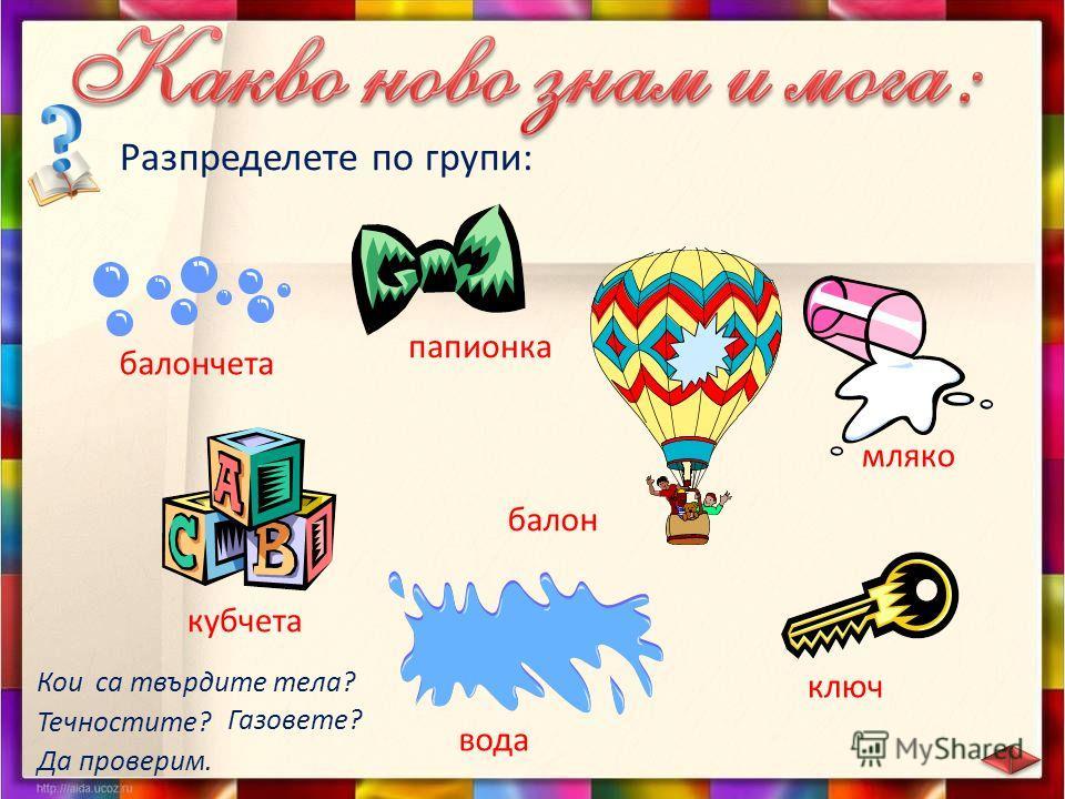 Разпределете по групи: балончета кубчета папионка вода ключ мляко балон Кои са твърдите тела? Да проверим. Течностите? Газовете?