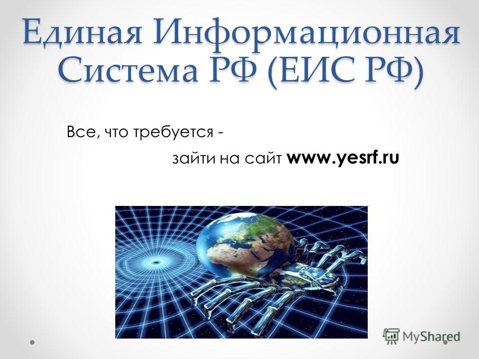 Единая Информационная Система РФ (ЕИС РФ) Все, что требуется - зайти на сайт www.yesrf.ru