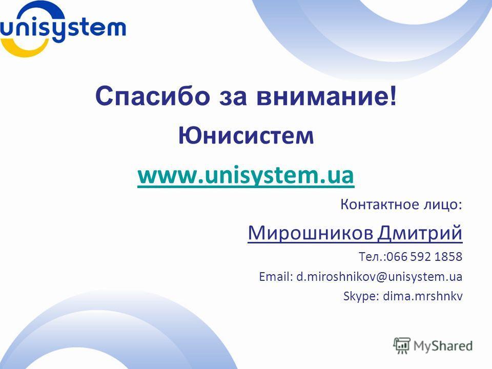 Спасибо за внимание! Юнисистем www.unisystem.ua Контактное лицо: Мирошников Дмитрий Тел.:066 592 1858 Email: d.miroshnikov@unisystem.ua Skype: dima.mrshnkv