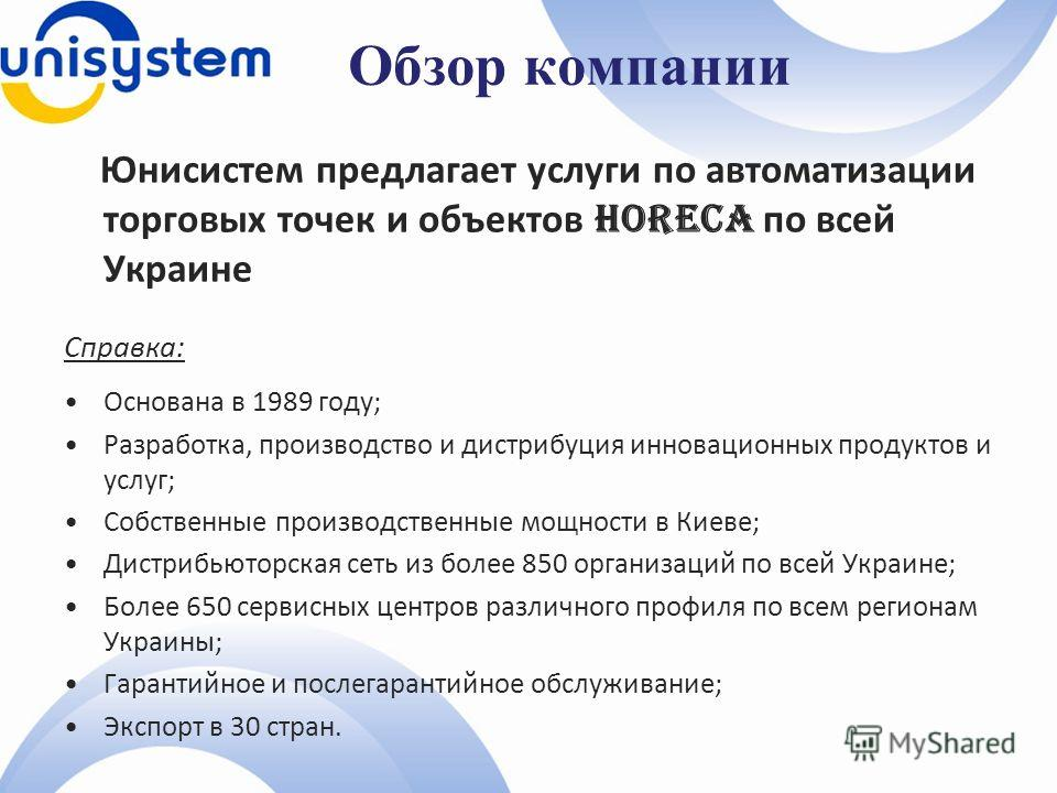 Обзор компании Юнисистем предлагает услуги по автоматизации торговых точек и объектов HoReCa по всей Украине Справка: Основана в 1989 году; Разработка, производство и дистрибуция инновационных продуктов и услуг; Собственные производственные мощности